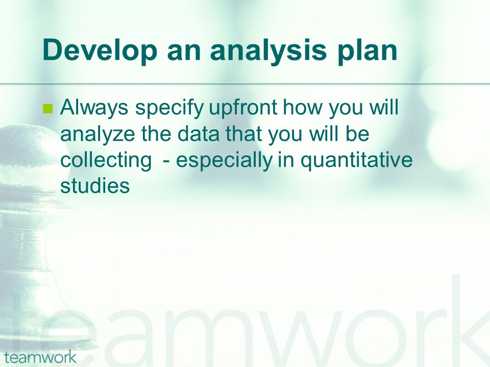 Develop an analysis plan Always specify upfront how you will analyze the data that you will be collecting - especially in quantitative studies
