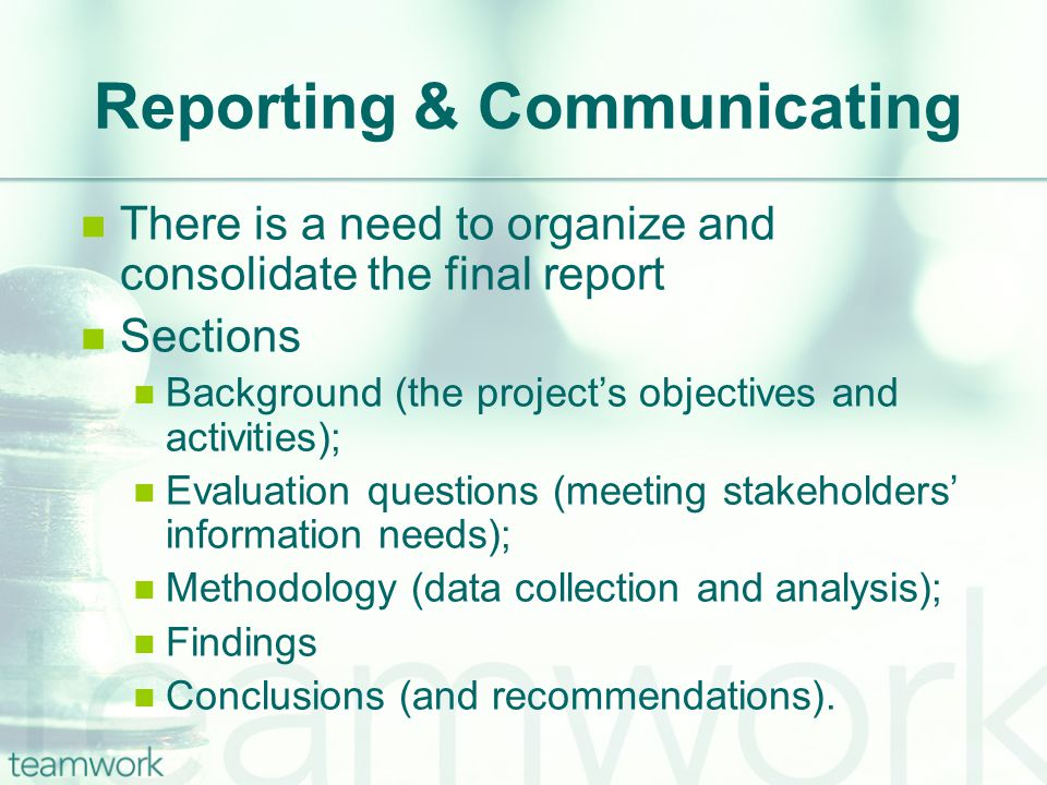 Reporting & Communicating There is a need to organize and consolidate the final report Sections Background (the project's objectives and activities); Evaluation questions (meeting stakeholders' information needs); Methodology (data collection and analysis); Findings Conclusions (and recommendations).