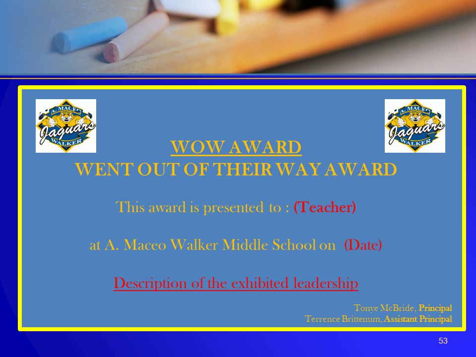 53 WOW AWARD WENT OUT OF THEIR WAY AWARD This award is presented to : (Teacher) at A. Maceo Walker Middle School on (Date) Description of the exhibite