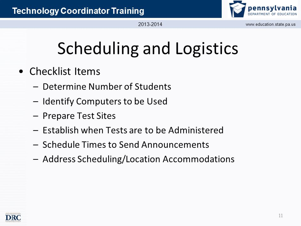 2013-2014 www.education.state.pa.us Technology Coordinator Training Scheduling and Logistics Checklist Items –Determine Number of Students –Identify Computers to be Used –Prepare Test Sites –Establish when Tests are to be Administered –Schedule Times to Send Announcements –Address Scheduling/Location Accommodations 11