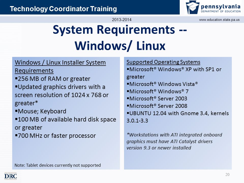 2013-2014 www.education.state.pa.us Technology Coordinator Training System Requirements -- Windows/ Linux Supported Operating Systems  Microsoft® Windows® XP with SP1 or greater  Microsoft® Windows Vista®  Microsoft® Windows® 7  Microsoft® Server 2003  Microsoft® Server 2008  UBUNTU 12.04 with Gnome 3.4, kernels 3.0.1-3.3 *Workstations with ATI integrated onboard graphics must have ATI Catalyst drivers version 9.3 or newer installed Windows / Linux Installer System Requirements  256 MB of RAM or greater  Updated graphics drivers with a screen resolution of 1024 x 768 or greater*  Mouse; Keyboard  100 MB of available hard disk space or greater  700 MHz or faster processor Note: Tablet devices currently not supported 20