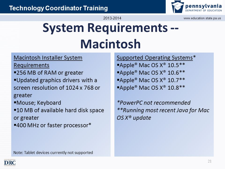 2013-2014 www.education.state.pa.us Technology Coordinator Training System Requirements -- Macintosh Macintosh Installer System Requirements  256 MB of RAM or greater  Updated graphics drivers with a screen resolution of 1024 x 768 or greater  Mouse; Keyboard  10 MB of available hard disk space or greater  400 MHz or faster processor* Supported Operating Systems*  Apple® Mac OS X® 10.5**  Apple® Mac OS X® 10.6**  Apple® Mac OS X® 10.7**  Apple® Mac OS X® 10.8** *PowerPC not recommended **Running most recent Java for Mac OS X® update Note: Tablet devices currently not supported 21