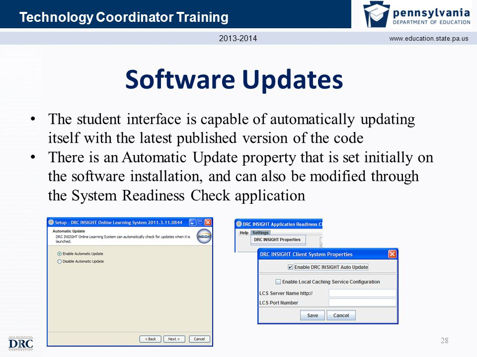2013-2014 www.education.state.pa.us Technology Coordinator Training Software Updates The student interface is capable of automatically updating itself with the latest published version of the code There is an Automatic Update property that is set initially on the software installation, and can also be modified through the System Readiness Check application 28