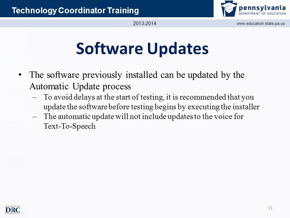2013-2014 www.education.state.pa.us Technology Coordinator Training Software Updates The software previously installed can be updated by the Automatic Update process –To avoid delays at the start of testing, it is recommended that you update the software before testing begins by executing the installer –The automatic update will not include updates to the voice for Text-To-Speech 31