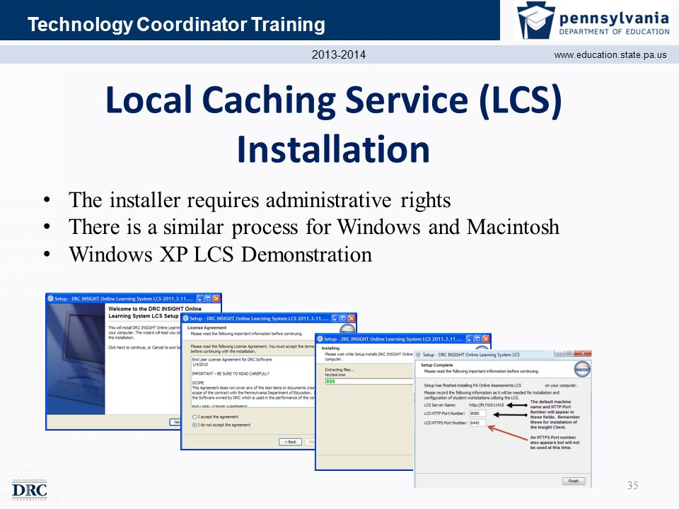 2013-2014 www.education.state.pa.us Technology Coordinator Training Local Caching Service (LCS) Installation The installer requires administrative rights There is a similar process for Windows and Macintosh Windows XP LCS Demonstration 35