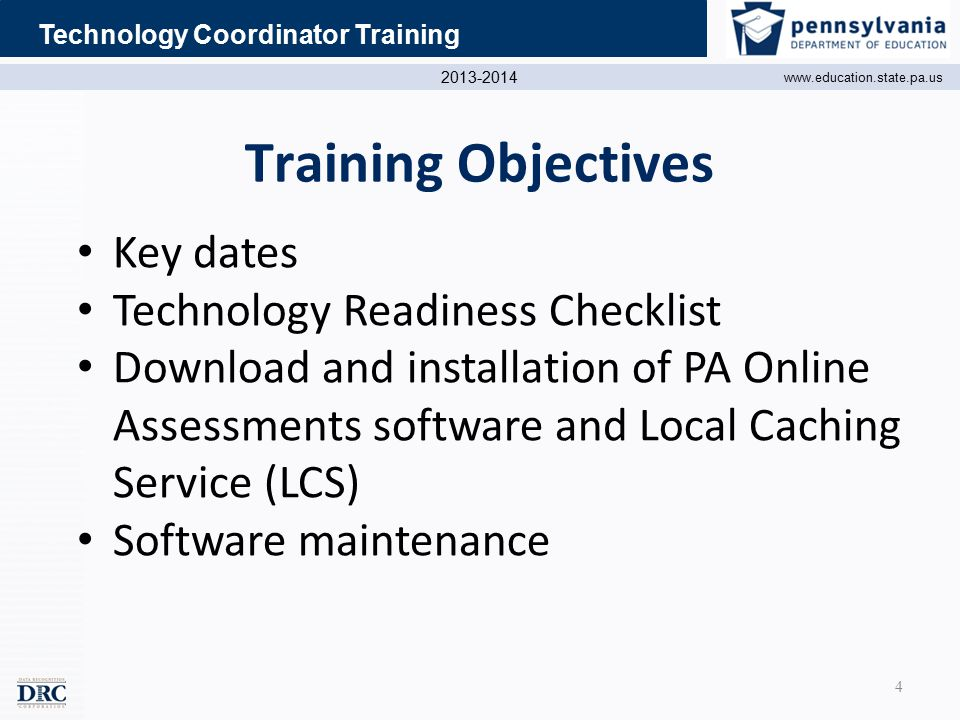 2013-2014 www.education.state.pa.us Technology Coordinator Training Key dates Technology Readiness Checklist Download and installation of PA Online Assessments software and Local Caching Service (LCS) Software maintenance Training Objectives 4