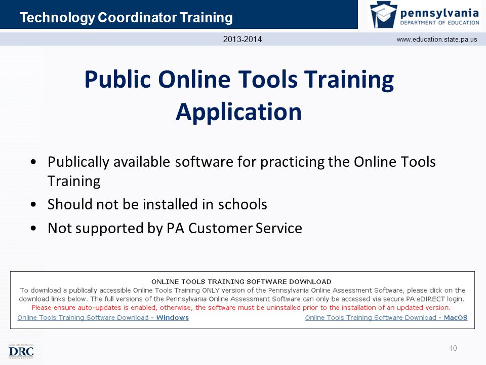 2013-2014 www.education.state.pa.us Technology Coordinator Training Public Online Tools Training Application Publically available software for practicing the Online Tools Training Should not be installed in schools Not supported by PA Customer Service 40
