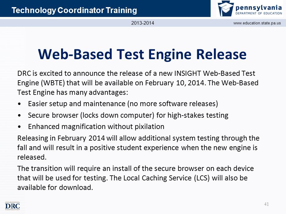 2013-2014 www.education.state.pa.us Technology Coordinator Training Web-Based Test Engine Release DRC is excited to announce the release of a new INSIGHT Web-Based Test Engine (WBTE) that will be available on February 10, 2014.