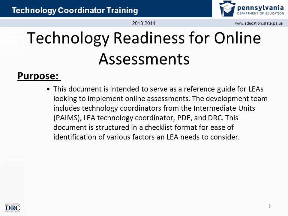 2013-2014 www.education.state.pa.us Technology Coordinator Training Technology Readiness for Online Assessments Purpose: This document is intended to serve as a reference guide for LEAs looking to implement online assessments.
