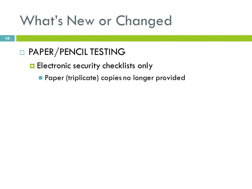 What's New or Changed  PAPER/PENCIL TESTING  Electronic security checklists only Paper (triplicate) copies no longer provided 10