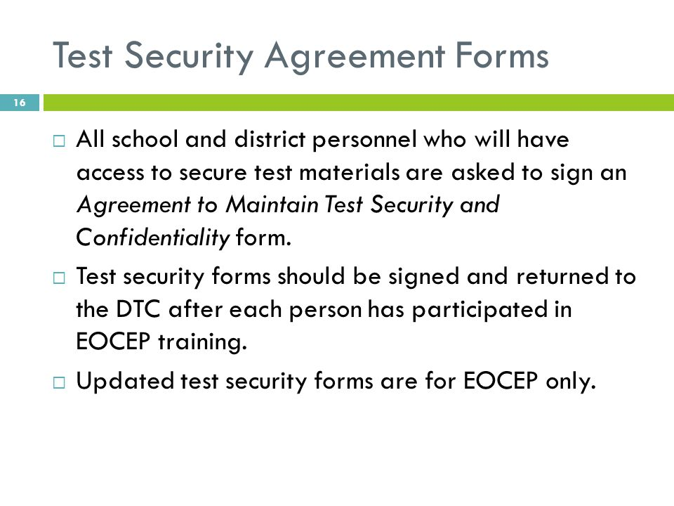 Test Security Agreement Forms  All school and district personnel who will have access to secure test materials are asked to sign an Agreement to Maintain Test Security and Confidentiality form.