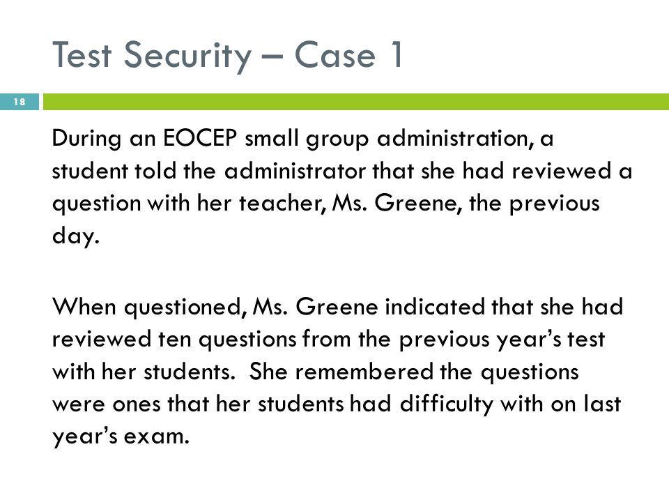 Test Security – Case 1 During an EOCEP small group administration, a student told the administrator that she had reviewed a question with her teacher,
