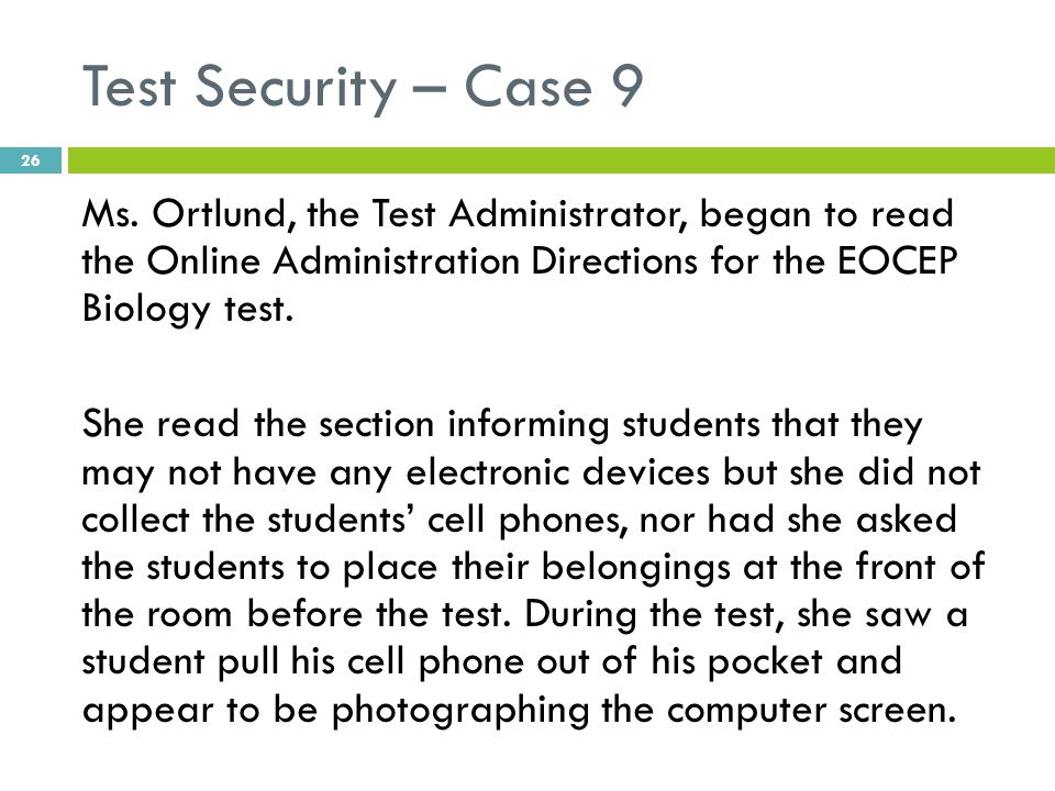Test Security – Case 9 Ms. Ortlund, the Test Administrator, began to read the Online Administration Directions for the EOCEP Biology test. She read th