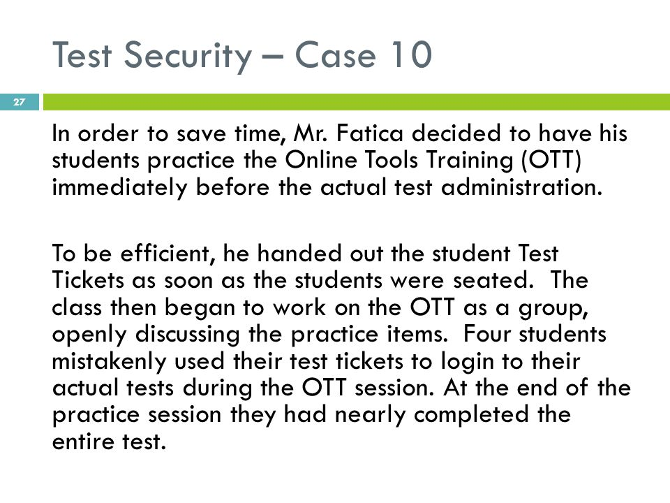 Test Security – Case 10 In order to save time, Mr. Fatica decided to have his students practice the Online Tools Training (OTT) immediately before the