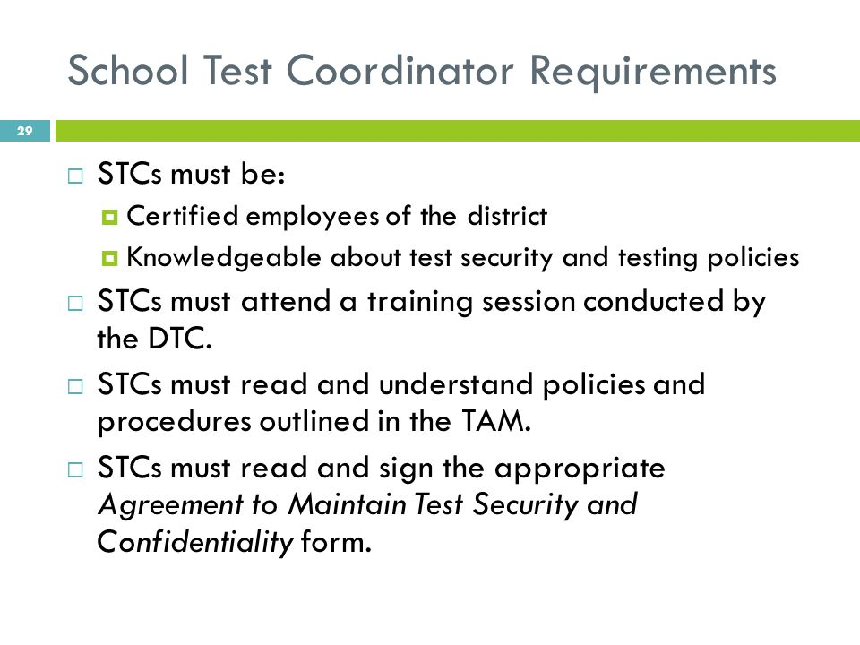 School Test Coordinator Requirements  STCs must be:  Certified employees of the district  Knowledgeable about test security and testing policies  STCs must attend a training session conducted by the DTC.