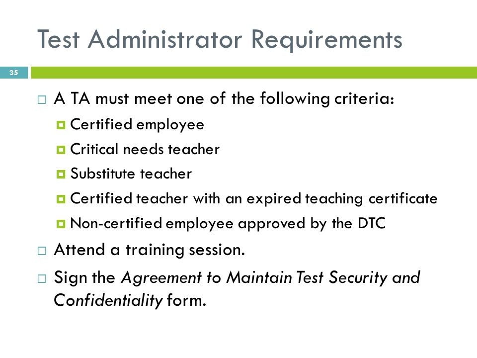 Test Administrator Requirements  A TA must meet one of the following criteria:  Certified employee  Critical needs teacher  Substitute teacher  Certified teacher with an expired teaching certificate  Non-certified employee approved by the DTC  Attend a training session.