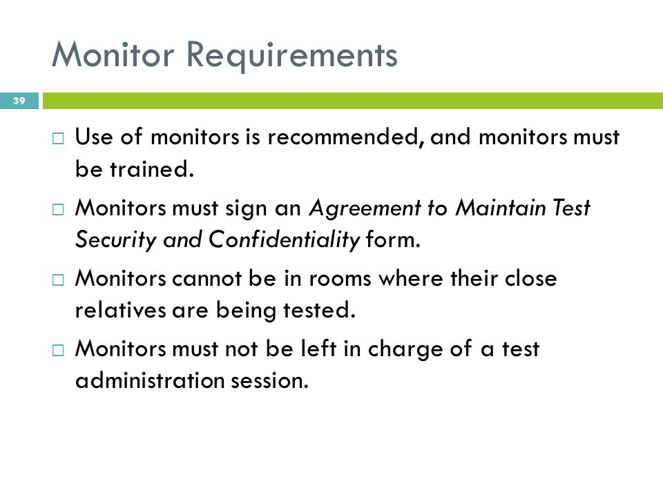 Monitor Requirements  Use of monitors is recommended, and monitors must be trained.  Monitors must sign an Agreement to Maintain Test Security and C