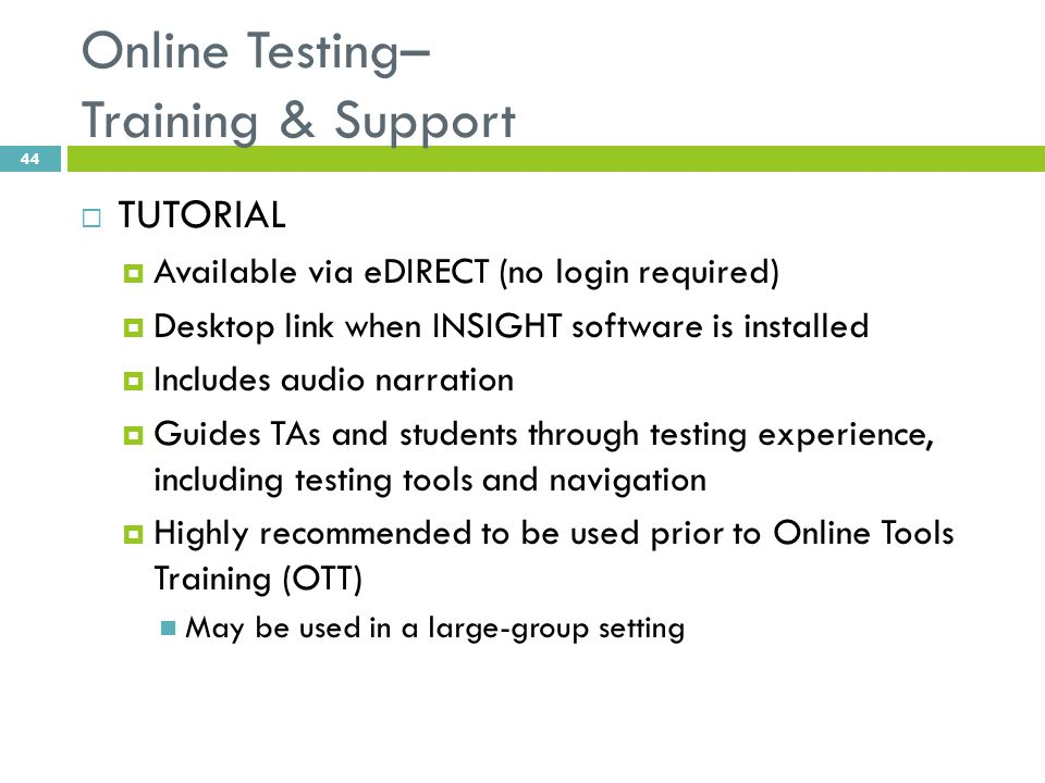 Online Testing– Training & Support  TUTORIAL  Available via eDIRECT (no login required)  Desktop link when INSIGHT software is installed  Includes audio narration  Guides TAs and students through testing experience, including testing tools and navigation  Highly recommended to be used prior to Online Tools Training (OTT) May be used in a large-group setting 44