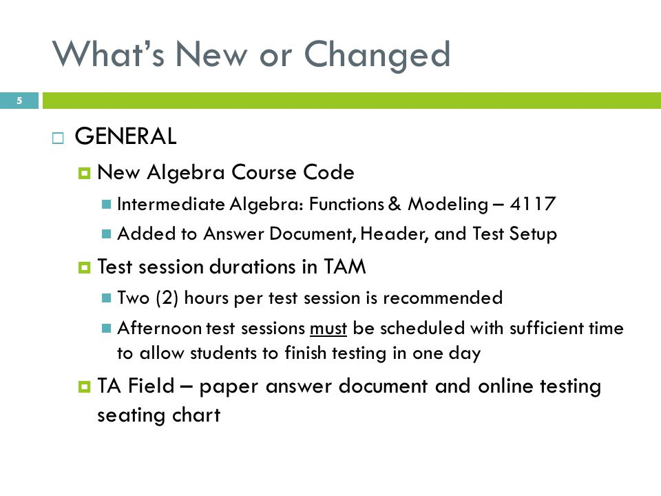 What's New or Changed  GENERAL  New Algebra Course Code Intermediate Algebra: Functions & Modeling – 4117 Added to Answer Document, Header, and Test