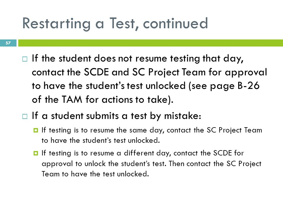 Restarting a Test, continued  If the student does not resume testing that day, contact the SCDE and SC Project Team for approval to have the student's test unlocked (see page B-26 of the TAM for actions to take).
