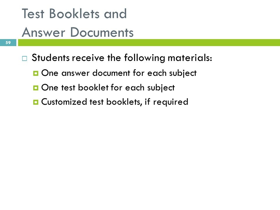 Test Booklets and Answer Documents  Students receive the following materials:  One answer document for each subject  One test booklet for each subj