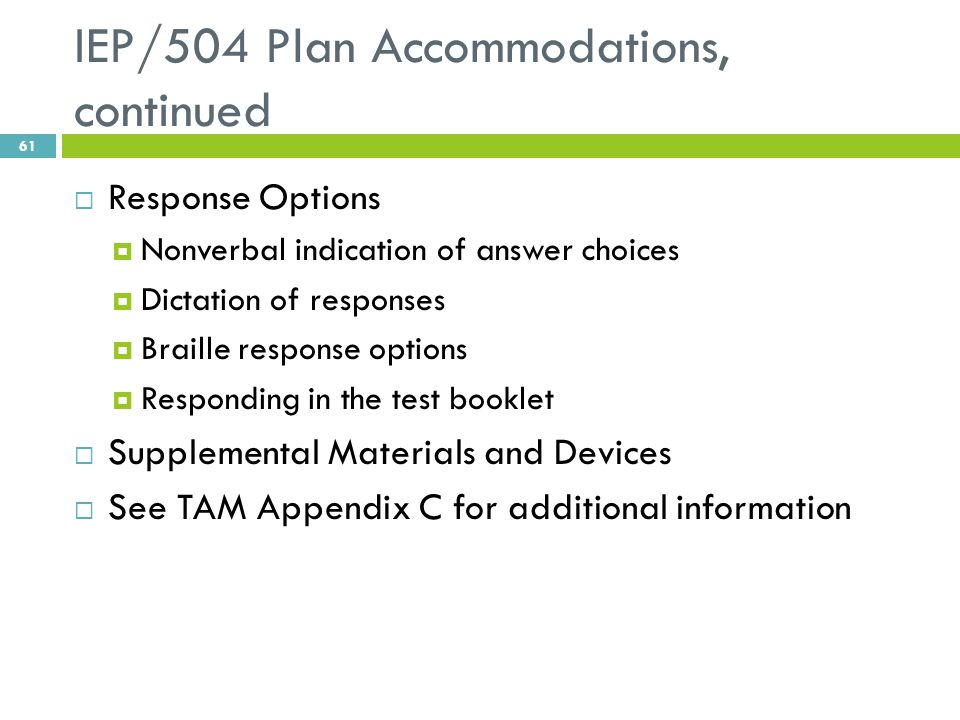 IEP/504 Plan Accommodations, continued  Response Options  Nonverbal indication of answer choices  Dictation of responses  Braille response options  Responding in the test booklet  Supplemental Materials and Devices  See TAM Appendix C for additional information 61