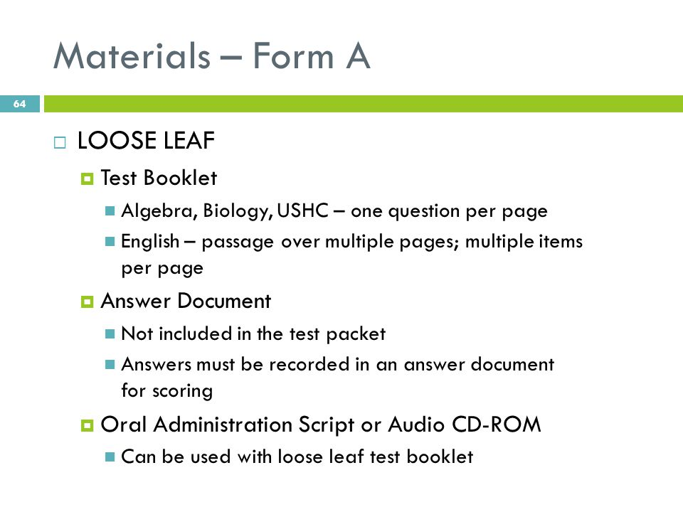 Materials – Form A  LOOSE LEAF  Test Booklet Algebra, Biology, USHC – one question per page English – passage over multiple pages; multiple items per page  Answer Document Not included in the test packet Answers must be recorded in an answer document for scoring  Oral Administration Script or Audio CD-ROM Can be used with loose leaf test booklet 64