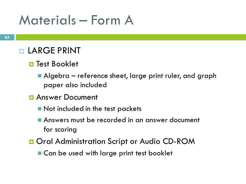 Materials – Form A  LARGE PRINT  Test Booklet Algebra – reference sheet, large print ruler, and graph paper also included  Answer Document Not included in the test packets Answers must be recorded in an answer document for scoring  Oral Administration Script or Audio CD-ROM Can be used with large print test booklet 65