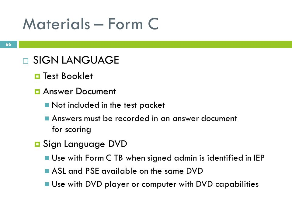 Materials – Form C  SIGN LANGUAGE  Test Booklet  Answer Document Not included in the test packet Answers must be recorded in an answer document for scoring  Sign Language DVD Use with Form C TB when signed admin is identified in IEP ASL and PSE available on the same DVD Use with DVD player or computer with DVD capabilities 66