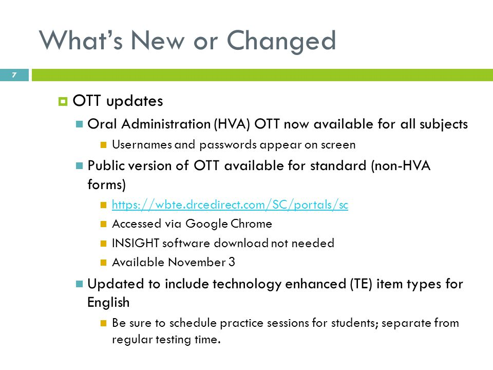 What's New or Changed  OTT updates Oral Administration (HVA) OTT now available for all subjects Usernames and passwords appear on screen Public version of OTT available for standard (non-HVA forms) https://wbte.drcedirect.com/SC/portals/sc Accessed via Google Chrome INSIGHT software download not needed Available November 3 Updated to include technology enhanced (TE) item types for English Be sure to schedule practice sessions for students; separate from regular testing time.