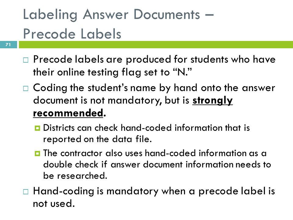 "Labeling Answer Documents – Precode Labels  Precode labels are produced for students who have their online testing flag set to ""N.""  Coding the stud"