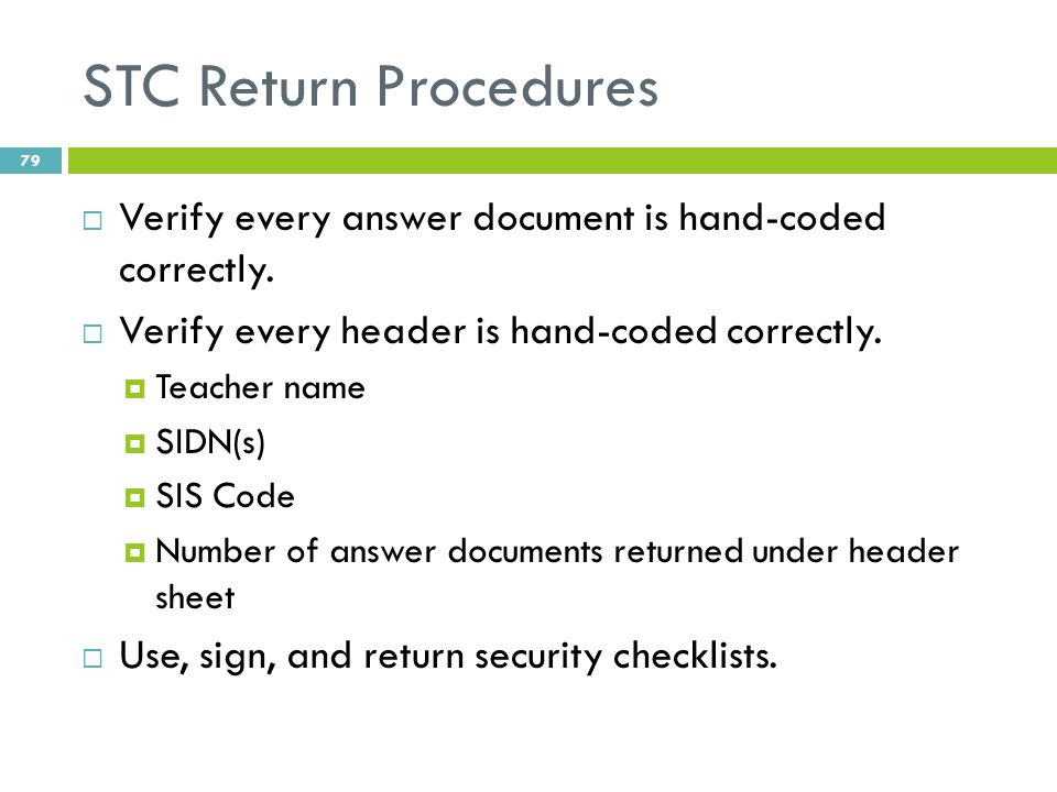 STC Return Procedures  Verify every answer document is hand-coded correctly.  Verify every header is hand-coded correctly.  Teacher name  SIDN(s)