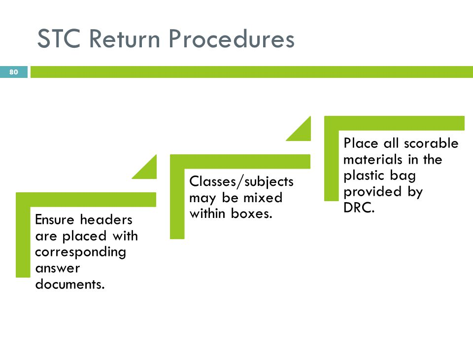 STC Return Procedures Ensure headers are placed with corresponding answer documents. Classes/subjects may be mixed within boxes. Place all scorable ma