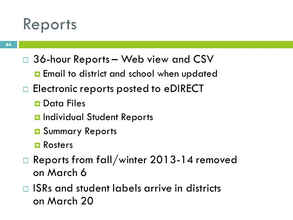 Reports  36-hour Reports – Web view and CSV  Email to district and school when updated  Electronic reports posted to eDIRECT  Data Files  Individual Student Reports  Summary Reports  Rosters  Reports from fall/winter 2013-14 removed on March 6  ISRs and student labels arrive in districts on March 20 84
