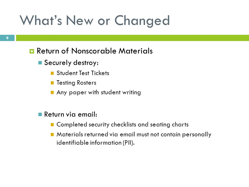 What's New or Changed  Return of Nonscorable Materials Securely destroy: Student Test Tickets Testing Rosters Any paper with student writing Return v