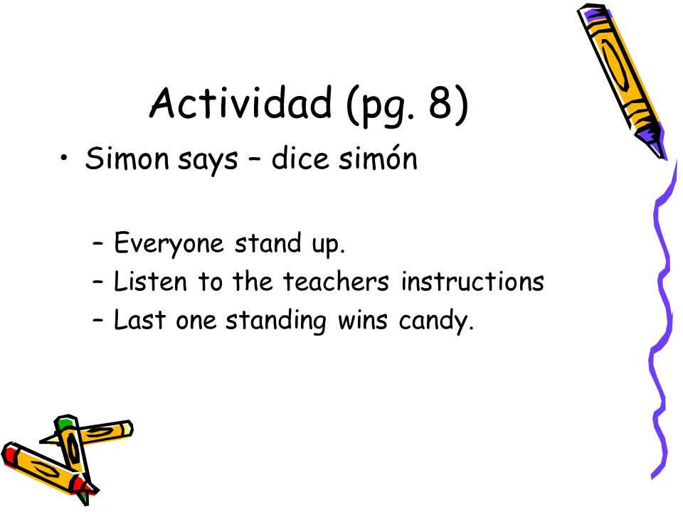 Actividad (pg. 8) Simon says – dice simón –Everyone stand up. –Listen to the teachers instructions –Last one standing wins candy.