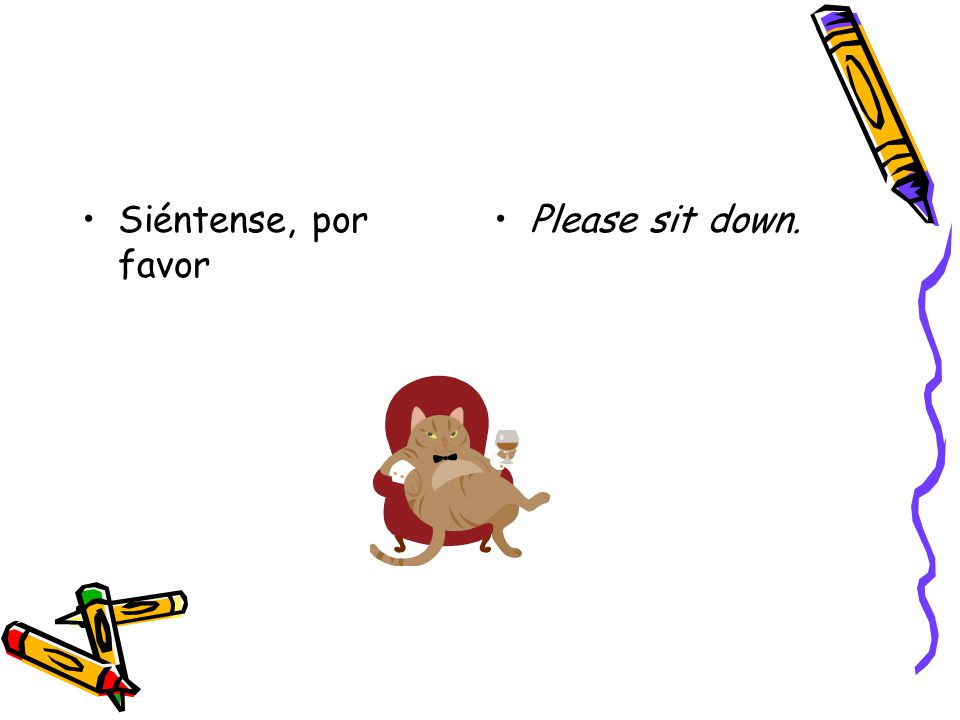 Siéntense, por favor Please sit down.