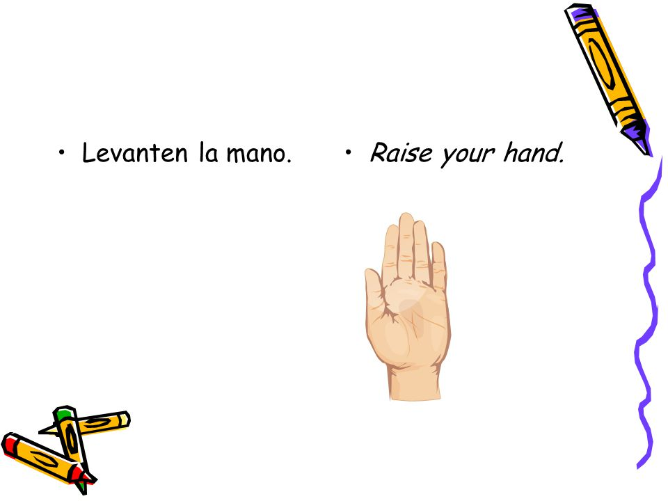 Levanten la mano.Raise your hand.