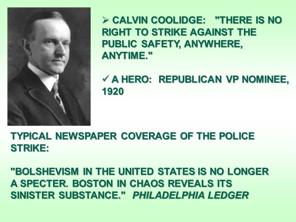  CALVIN COOLIDGE: THERE IS NO RIGHT TO STRIKE AGAINST THE PUBLIC SAFETY, ANYWHERE, ANYTIME. A HERO: REPUBLICAN VP NOMINEE, 1920 A HERO: REPUBLICAN VP NOMINEE, 1920 TYPICAL NEWSPAPER COVERAGE OF THE POLICE STRIKE: BOLSHEVISM IN THE UNITED STATES IS NO LONGER A SPECTER.