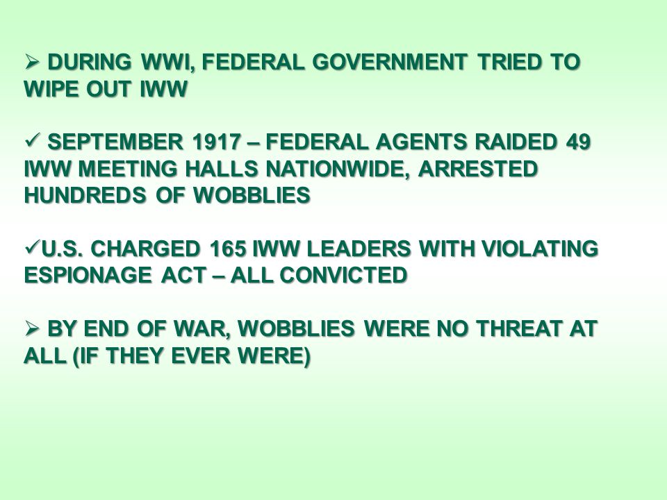 DURING WWI, FEDERAL GOVERNMENT TRIED TO WIPE OUT IWW SEPTEMBER 1917 – FEDERAL AGENTS RAIDED 49 IWW MEETING HALLS NATIONWIDE, ARRESTED HUNDREDS OF WOBBLIES SEPTEMBER 1917 – FEDERAL AGENTS RAIDED 49 IWW MEETING HALLS NATIONWIDE, ARRESTED HUNDREDS OF WOBBLIES U.S.