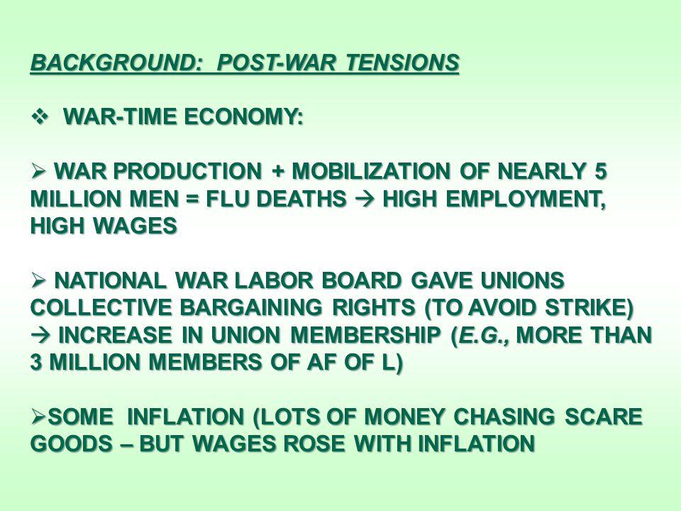 BACKGROUND: POST-WAR TENSIONS  WAR-TIME ECONOMY:  WAR PRODUCTION + MOBILIZATION OF NEARLY 5 MILLION MEN = FLU DEATHS  HIGH EMPLOYMENT, HIGH WAGES  NATIONAL WAR LABOR BOARD GAVE UNIONS COLLECTIVE BARGAINING RIGHTS (TO AVOID STRIKE)  INCREASE IN UNION MEMBERSHIP (E.G., MORE THAN 3 MILLION MEMBERS OF AF OF L)  SOME INFLATION (LOTS OF MONEY CHASING SCARE GOODS – BUT WAGES ROSE WITH INFLATION