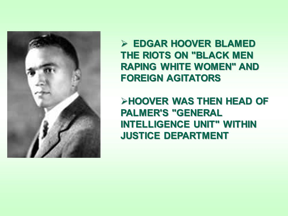  EDGAR HOOVER BLAMED THE RIOTS ON BLACK MEN RAPING WHITE WOMEN AND FOREIGN AGITATORS  HOOVER WAS THEN HEAD OF PALMER S GENERAL INTELLIGENCE UNIT WITHIN JUSTICE DEPARTMENT