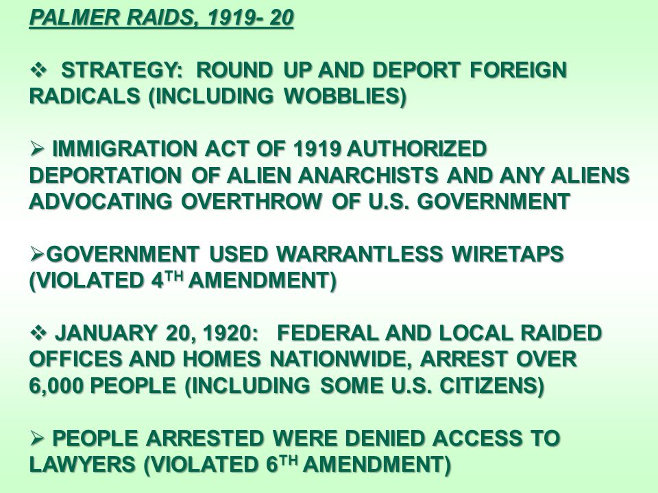 PALMER RAIDS, 1919- 20  STRATEGY: ROUND UP AND DEPORT FOREIGN RADICALS (INCLUDING WOBBLIES)  IMMIGRATION ACT OF 1919 AUTHORIZED DEPORTATION OF ALIEN ANARCHISTS AND ANY ALIENS ADVOCATING OVERTHROW OF U.S.