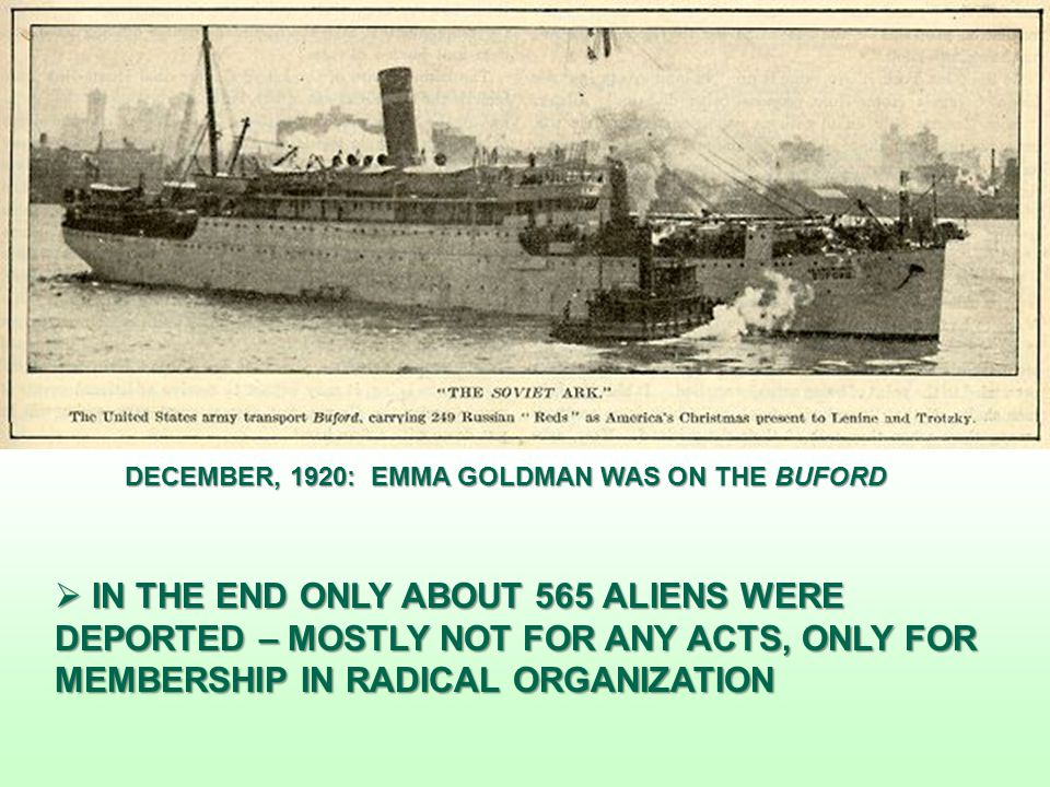  IN THE END ONLY ABOUT 565 ALIENS WERE DEPORTED – MOSTLY NOT FOR ANY ACTS, ONLY FOR MEMBERSHIP IN RADICAL ORGANIZATION DECEMBER, 1920: EMMA GOLDMAN WAS ON THE BUFORD