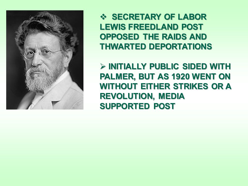  SECRETARY OF LABOR LEWIS FREEDLAND POST OPPOSED THE RAIDS AND THWARTED DEPORTATIONS  INITIALLY PUBLIC SIDED WITH PALMER, BUT AS 1920 WENT ON WITHOUT EITHER STRIKES OR A REVOLUTION, MEDIA SUPPORTED POST