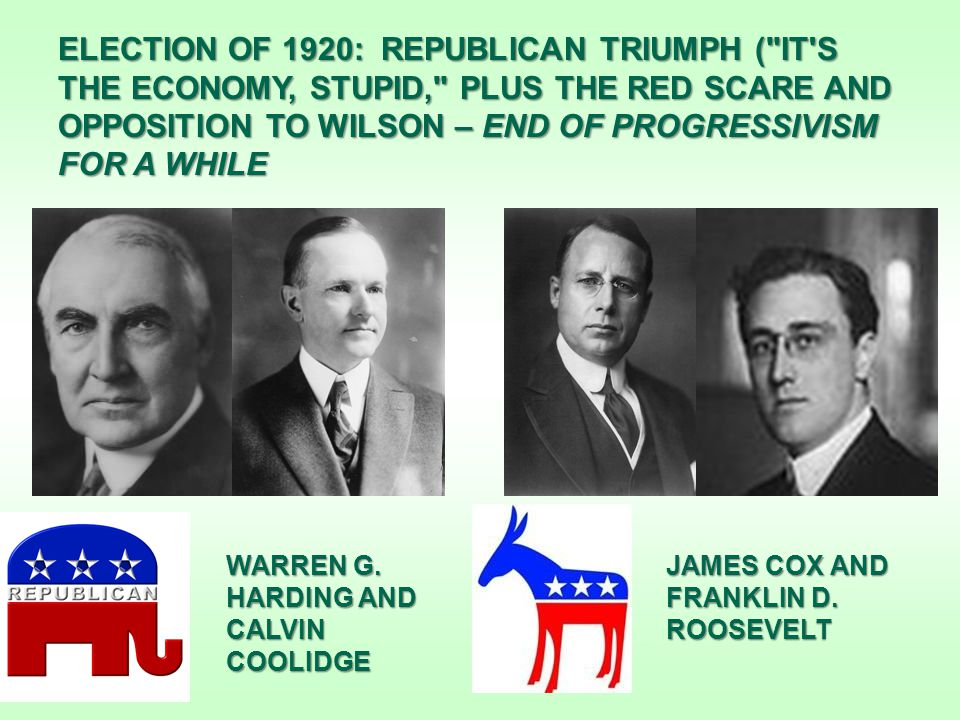 ELECTION OF 1920: REPUBLICAN TRIUMPH ( IT S THE ECONOMY, STUPID, PLUS THE RED SCARE AND OPPOSITION TO WILSON – END OF PROGRESSIVISM FOR A WHILE WARREN G.