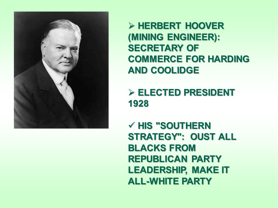  HERBERT HOOVER (MINING ENGINEER): SECRETARY OF COMMERCE FOR HARDING AND COOLIDGE  ELECTED PRESIDENT 1928 HIS SOUTHERN STRATEGY : OUST ALL BLACKS FROM REPUBLICAN PARTY LEADERSHIP, MAKE IT ALL-WHITE PARTY HIS SOUTHERN STRATEGY : OUST ALL BLACKS FROM REPUBLICAN PARTY LEADERSHIP, MAKE IT ALL-WHITE PARTY
