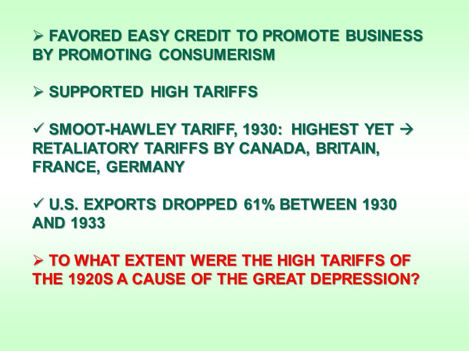  FAVORED EASY CREDIT TO PROMOTE BUSINESS BY PROMOTING CONSUMERISM  SUPPORTED HIGH TARIFFS SMOOT-HAWLEY TARIFF, 1930: HIGHEST YET  RETALIATORY TARIFFS BY CANADA, BRITAIN, FRANCE, GERMANY SMOOT-HAWLEY TARIFF, 1930: HIGHEST YET  RETALIATORY TARIFFS BY CANADA, BRITAIN, FRANCE, GERMANY U.S.
