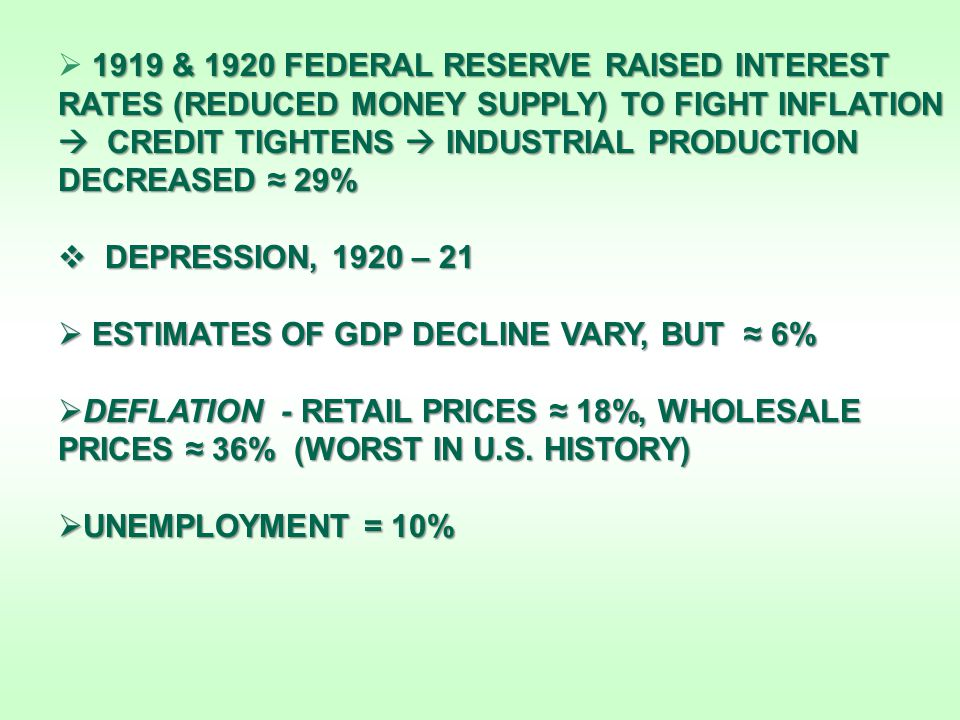 1919 & 1920 FEDERAL RESERVE RAISED INTEREST RATES (REDUCED MONEY SUPPLY) TO FIGHT INFLATION  CREDIT TIGHTENS  INDUSTRIAL PRODUCTION DECREASED ≈ 29%  1919 & 1920 FEDERAL RESERVE RAISED INTEREST RATES (REDUCED MONEY SUPPLY) TO FIGHT INFLATION  CREDIT TIGHTENS  INDUSTRIAL PRODUCTION DECREASED ≈ 29%  DEPRESSION, 1920 – 21  ESTIMATES OF GDP DECLINE VARY, BUT ≈ 6%  DEFLATION - RETAIL PRICES ≈ 18%, WHOLESALE PRICES ≈ 36% (WORST IN U.S.