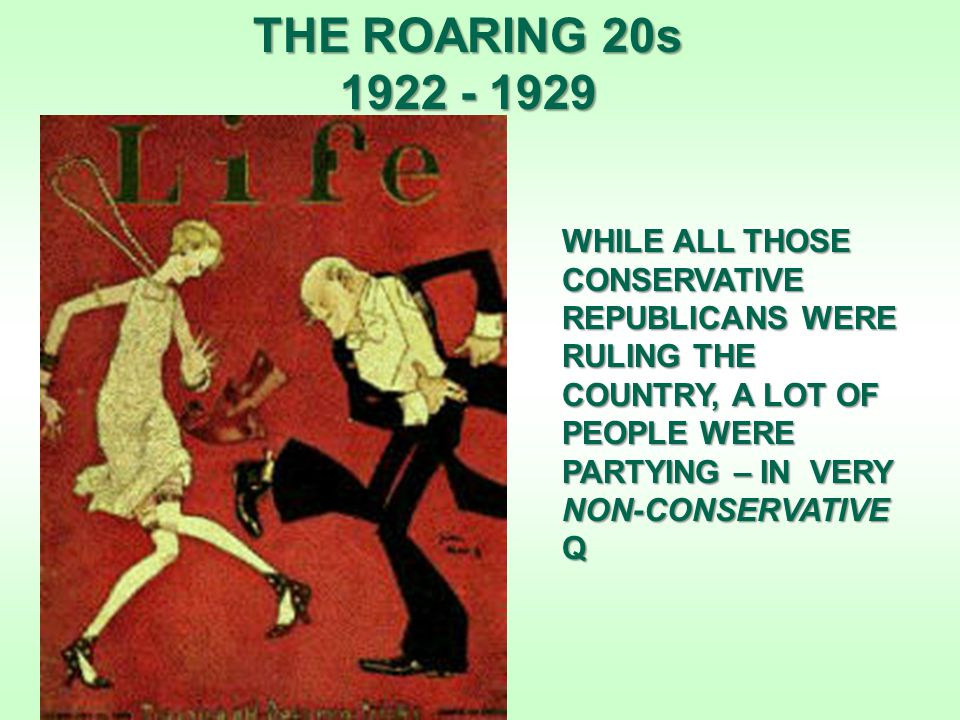 THE ROARING 20s 1922 - 1929 WHILE ALL THOSE CONSERVATIVE REPUBLICANS WERE RULING THE COUNTRY, A LOT OF PEOPLE WERE PARTYING – IN VERY NON-CONSERVATIVE Q